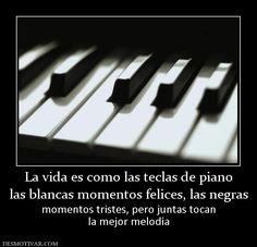 La vida es como las teclas de piano las blancas momentos felices, las negras momentos tristes, pero juntas tocan la mejor melodía