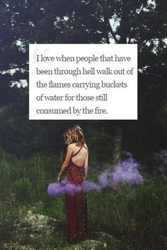 I love when people that have been through hell walk out of flames carrying buckets of water for those still consumed by the fire.