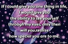 If I could give you one thing in life, I would give you the ability to see yourself through my eyes, only then will you realize how special you are to me. #purelovequotes