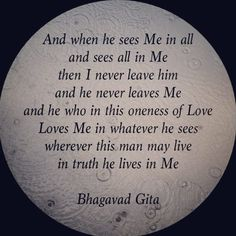 "Bhagavad Gita: ""And when he sees Me in all and sees all in Me then I never leave him and he never leaves Me and he who in this oneness of Love Loves Me in whatever he sees wherever this man may live in truth he lives in Me."""