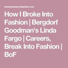 How I Broke Into Fashion | Bergdorf Goodman's Linda Fargo | Careers, Break Into Fashion | BoF