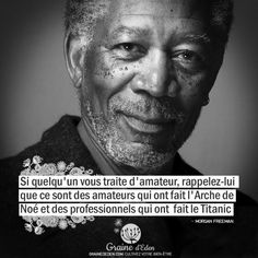Si quelqu'un vous traite d'amateur, rappelez-lui que ce sont des amateur… If anyone treats you as an amateur, remind them that they are amateurs who made Noah's Ark and professionals who made the Titanic. MORGAN FREEMAN – Seed of Eden Quotes Happy Quotes, Best Quotes, Life Quotes, Happiness Quotes, Wisdom Quotes, Positive Mind, Positive Quotes, Die Titanic, Quote Citation