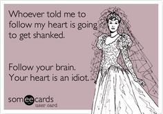 Whoever told me to follow my heart is going to get shanked. Follow your brain. Your heart is an idiot.