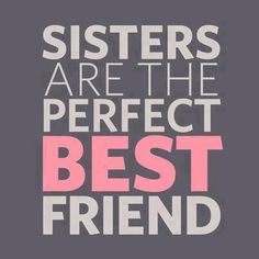 Best friends are the perfect sisters! Love you chickadees... You know hi you are;)