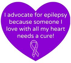I advocate for epilepsy because someone I love with all my heart needs a cure!