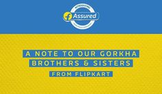 FROM FLIPKART A NOTE TO OUR GORKHA BROTHERS AND SISTERS   Last week we launched our new service Flipkart Assured a service offering that assures our customers of Quality Products and Fast Delivery. The service offering has been really successful. Lakhs of customers have tried Flipkart Assured since the launch and the feedback has been encouraging. You must have also seen the Flipkart Assured advertising campaign featuring the famous Flipkart kids which went live simultaneously and won love…