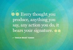 """Every thought you produce, anything you say, any action you do, it bears your signature."" Thoughts. Inspirational."