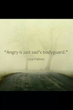Sometimes it's so much easier to be angry instead of sad.