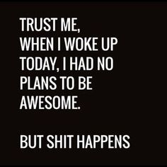 Trust Me,   When I Woke Up Today I Had No Plans To Be Awesome.  But Shit Happens.