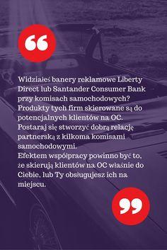 Widziałeś banery reklamowe Liberty Direct lub Santander Consumer Bank przy komisach samochodowych? Produkty tych firm skierowane są do potencjalnych klientów na OC. Postaraj się stworzyć dobrą relację partnerską z kilkoma komisami samochodowymi. Efektem współpracy powinno być to, że skierują klientów na OC właśnie do Ciebie, lub Ty obsługujesz ich na miejscu.  Sprawdź 50 porad na zdobywanie klientów na ubezpieczenia jako agent ubezpieczeniowy: http://bit.ly/50-porad-pin