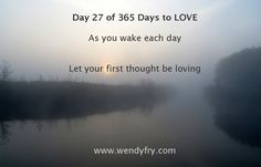 Day 27 of 365 Days to LOVE.  As you wake each day. Let your first thought be loving.  As you sleep at night, let your last thought be loving.