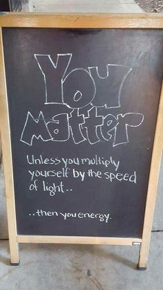 You matter...unless you multiply yourself by the speed of light. Then you eneegy.