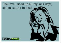 ~ I believe I used up all my sick days,   so I'm calling in dead.