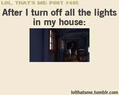 Yep. Grown ass woman, sprinting through the house to the bedroom. Before the light-immune monsters get me, of course.