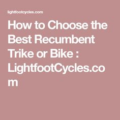 How to Choose the Best Recumbent Trike or Bike : LightfootCycles.com