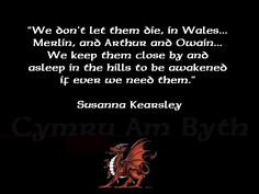 """""""We don't let them die in Wales...Merlin, and Arthur, and Owain....We keep them close by and asleep in the hills to be awakened if ever we need them."""" #Quote #Cymru :)"""