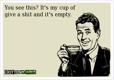 You see this? It's my cup of give a shit and it's empty.