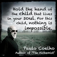 """""""Hold the hand of the child that lives in your soul. For this child, nothing is impossible"""" Paulo Coelho Quotes For Kids, Great Quotes, Inner Child Quotes, Inner Child Healing, Motivational Quotes, Inspirational Quotes, Meditation Quotes, Yoga Meditation, Life Lessons"""
