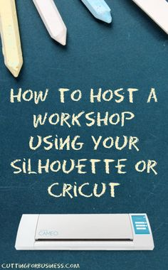 How to Host a Workshop with Your Silhouette Cameo or Cricut - a great way to make money - by cuttingforbusiness.com