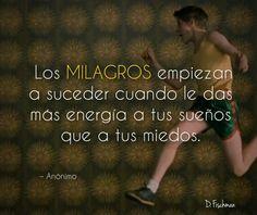 Los milagros comienzan a su eder cuando le das mas energi a tus sueños que a tus miedos.