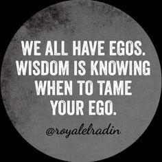 WE ALL HAVE EGOS. WISDOM IS KNOWING WHEN  TO TAME YOUR EGO.