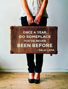 """Once a year, go someplace you've never been before."" Dalai Lama 
