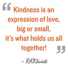 Quotation: Kindness is an expression of love, big or small, it's what holds us all together! RAKtivist