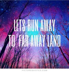 Lets run away. To a far away land. Picture Quotes.