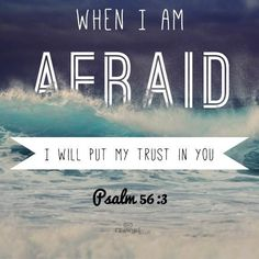 'When I am afraid, I put my trust in you.' Psalm 56.3 This is one of my favorite Bible verses. I have said it to myself over and over again all through childhood whenever I was scared.