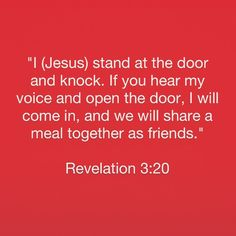 """""""I (Jesus) stand at the door and knock. If you hear my voice and open the door, I will come in, and we will share a meal together as friends."""" Revelation 3:20  http://bible.com"""