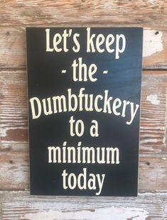 Let's Keep The Dumbfuckery To A Minimum Today. Funny wood Sign Excited to share this item from my shop: Let's Keep The Dumbfuckery To A Minimum Today. Sign Quotes, Me Quotes, Funny Quotes, Funny Memes, Clever Quotes, Funny Wood Signs, Wooden Signs, Diy Signs, Funny Camping Signs