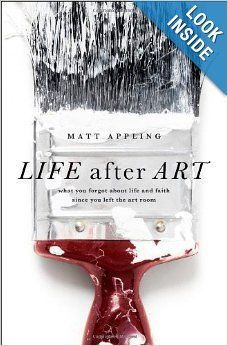 Life After Art: What You Forgot About Life and Faith Since You Left the Art Room by Matt Appling