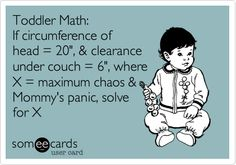 Toddler Math: If circumference of head = 20', & clearance under couch = 6', where X = maximum chaos & Mommy's panic, solve for X.