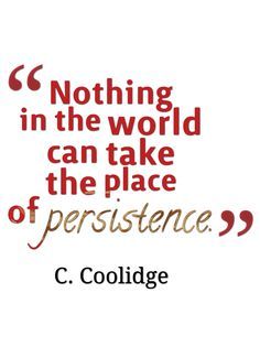 """Nothing in the world can take the place of persistence."" -C. Coolidge"