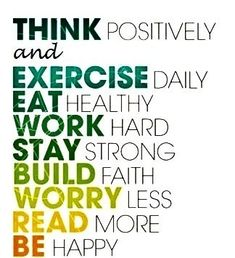 .Think Positively and Exercise Daily, Eat Healthy, Work Hard, Stay Strong, Build Faith, Worry Less, Read More, Be Happy Quote