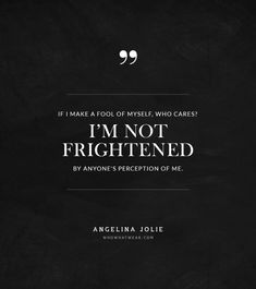 """If I make a fool of myself, who cares? I'm not frightened by anyone's perception of me."" -Angelina Jolie #quotes"