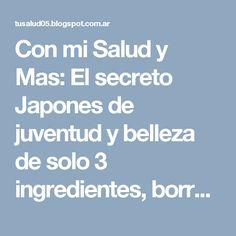 Con mi Salud y Mas: El secreto Japones de juventud y belleza de solo 3 ingredientes, borrará los años de su rostro.