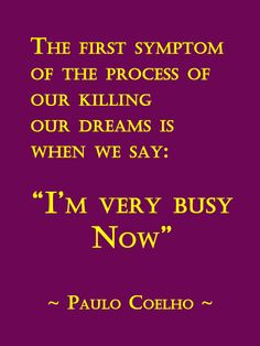 "The first symptom of the process of our killing our dreams is when we say: "" I'm very busy now"""