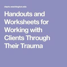 Handouts and Worksheets for Working with Clients Through Their Trauma