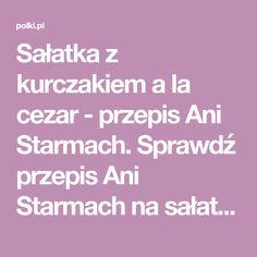 Sałatka z kurczakiem a la cezar - przepis Ani Starmach. Sprawdź przepis Ani Starmach na sałatkę z kurczakiem a la cezar!