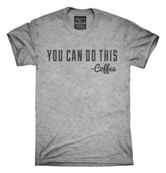 Coffee You Can Do This Quote T-Shirts, Hoodies, Tank Tops