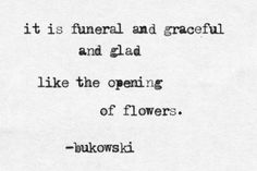 """it is funeral and graceful and glad like the opening of flowers.   Bukowski from """"no. 6"""" -Burning in Water Drowning in Flame"""