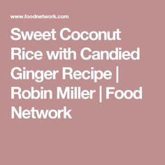 Sweet Coconut Rice with Candied Ginger Recipe | Robin Miller | Food Network