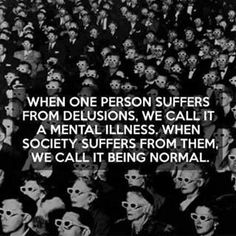 When one person suffers from delusions, we call it a mental illness. When society suffers from them, we call it being normal. DON'T BE NORMAL! Wisdom Quotes, Words Quotes, Wise Words, Me Quotes, Sayings, Dont Be Normal, Normal Life, Great Quotes, Inspirational Quotes