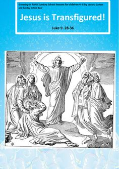 Sunday School lesson: JESUS IS TRANSFIGURED Luke.9.28-36  This Sunday school lesson is designed to help children understand the difficult and thought-provoking TRANSFIGURATION story.It contains motivational activities, prayers, stimulus pictures, detailed lesson plan, paraphrased Bible reading, song charts, creative responses including activity sheets and finger puppet pictures for role play.A letter for parents is provided, outlining the content of the session and containing ways to…