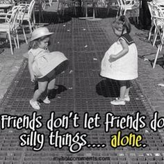 Friends dont let friends do silly things alone