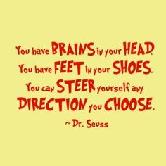 You have brains in your head.  You have feet in your shoes.  You can steer yourself any  direction you choose.  Dr. Suess   {dcadlibrary.wordpress.com}