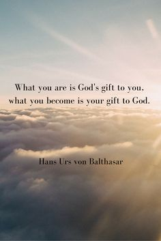 What you are is God's gift to you, what you become is your gift to God. - Hans Urs von Balthasar