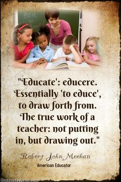 """""""Educate': educere. Essentially 'to educe', to draw forth from. The true work of a teacher:not putting in, but drawing out."""" Robert John Meehan"""
