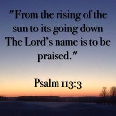 """From the rising of the sun to its going down The Lord's name is to be praised."" 
